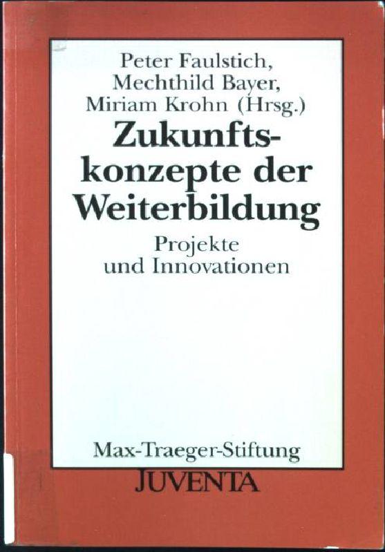 Zukunftskonzepte der Weiterbildung : Projekte und Innovationen.: Faulstich, Peter: