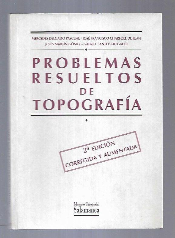PROBLEMAS RESUELTOS DE TOPOGRAFIA - DELGADO PASCUAL, MERCEDES / CHARFOLE DE JUAN, JOSE FRANCISCO / MARTIN GOMEZ, JESUS / SANTOS DELGADO, GABRIEL