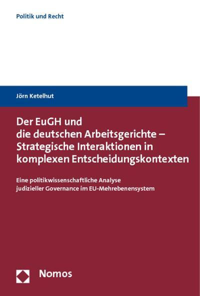 Der EuGH und die deutschen Arbeitsgerichte - Strategische Interaktionen in komplexen Entscheidungskontexten : Eine politikwissenschaftliche Analyse judizieller Governance im EU-Mehrebenensystem - Jörn Ketelhut