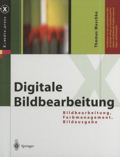 Digitale Bildbearbeitung: Bildbearbeitung, Farbmanagement, Bildausgabe (X.media.press) - Maschke, Thomas