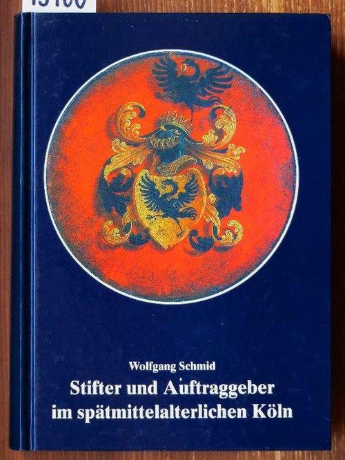 Stifter und Auftraggeber im spätmittelalterlichen Köln. (Phil.: Schmid, Wolfgang
