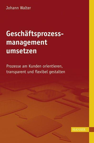 Geschäftsprozessmanagement umsetzen Prozesse am Kunden orientieren, transparent: Walter, Johann,
