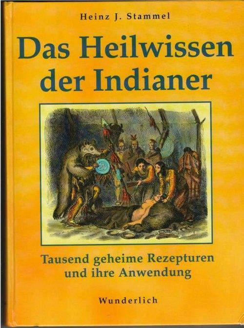 Das Heilwissen der Indianer Tausend geheime Rezepturen: Stammel, Heinz J.