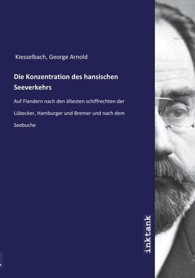 Die Konzentration des hansischen Seeverkehrs : Auf: George Arnold Kiesselbach