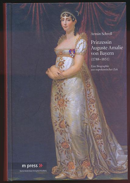 Prinzessin Auguste Amalie von Bayern 1788 - 1851. Eine Biographie aus napoleonischer Zeit. - Schroll, Armin