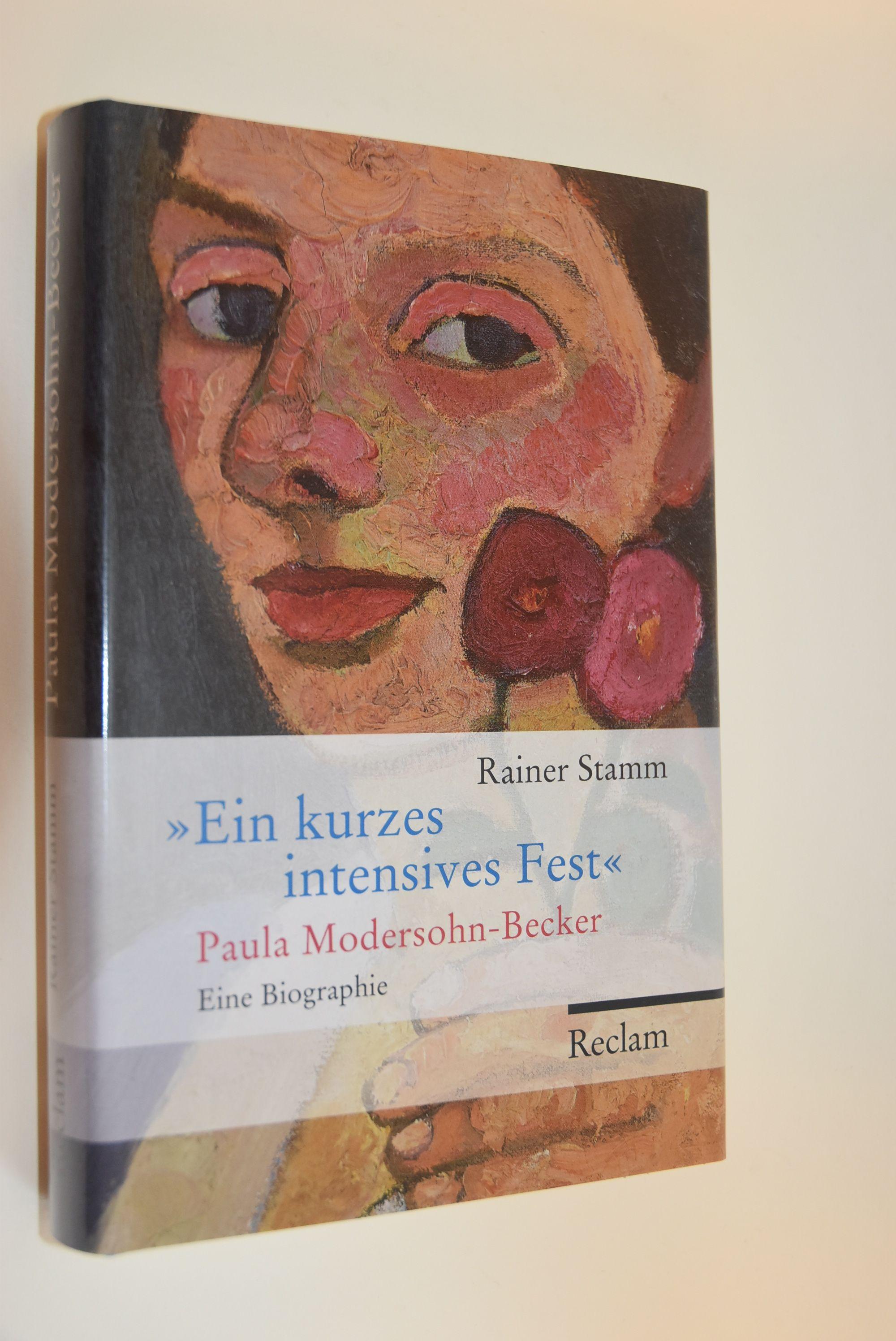 Ein kurzes intensives Fest : Paula Modersohn-Becker ; eine Biographie. Rainer Stamm - Stamm, Rainer (Verfasser)