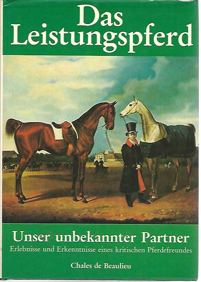 Das Leistungspferd. Unser unbekannter Partner. Erlebnisse u.: Chales de Beaulieu,