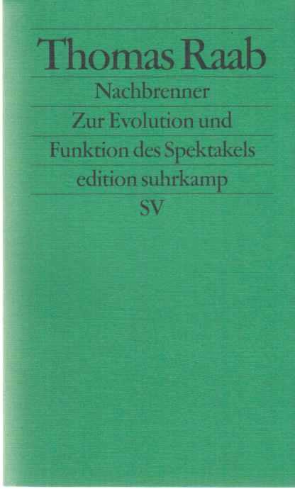 Nachbrenner : zur Evolution und Funktion des Spektakels. Thomas Raab / Edition Suhrkamp ; 2458. - Raab, Thomas