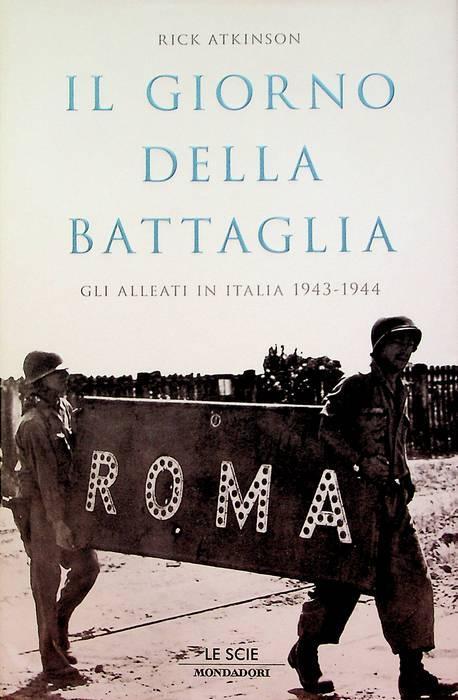 Il giorno della battaglia: gli alleati in Italia 1943-1944.: Le scie; - ATKINSON, Rick.