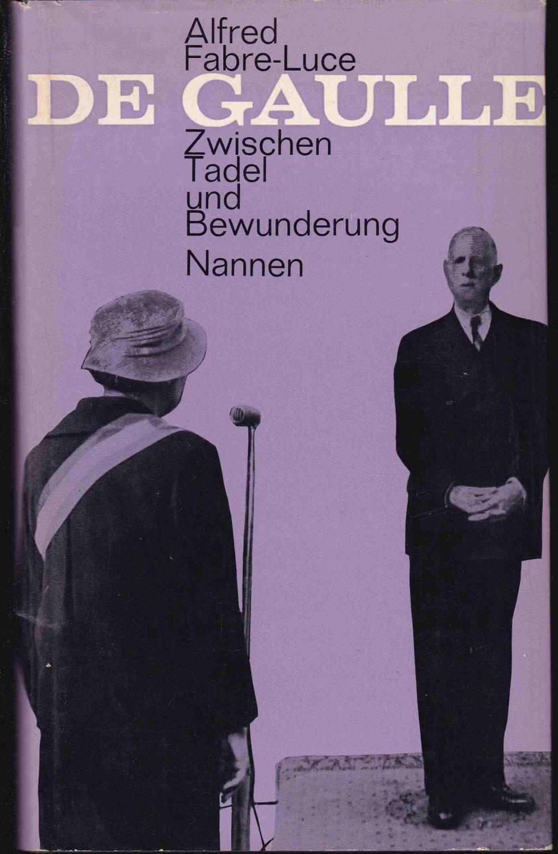De Gaulle - Zwischen Tadel und Bewunderung.: Fabre-Luce, Alfred