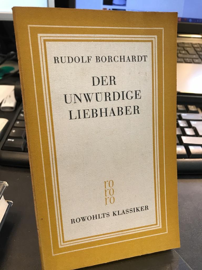 """Der unwürdige Liebhaber. Mit einem Essay """"Zum: Borchardt, Rudolf:"""