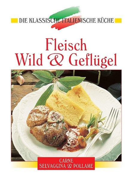 Fleisch, Wild und Geflügel: Eine kulinarische Reise von den Alpen bis Sizilien (Die klassische italienische Küche) - unbekannt