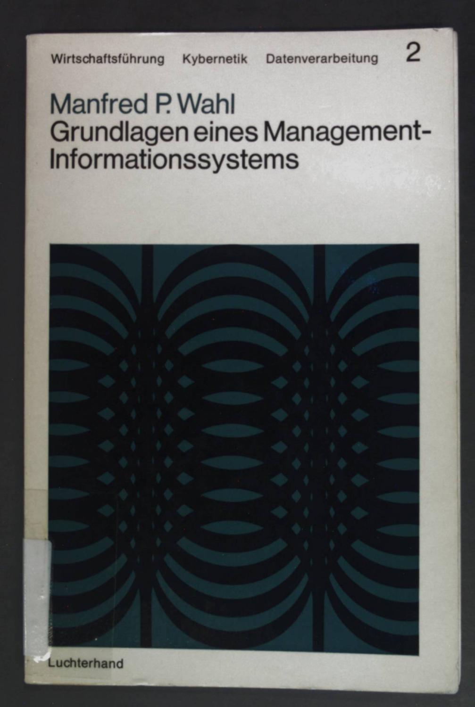 Grundlagen eines Management-Informationssystems. Wirtschaftsführung - Kybernetik -: Wahl, Manfred P.: