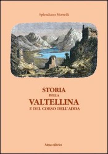 Storia della Valtellina e del corso dell'Adda. - Morselli, Splendiano.