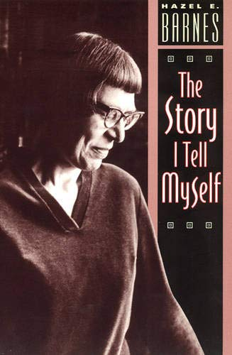 The Story I Tell Myself: A Venture in Existentialist Autobiography - Barnes, Hazel E.