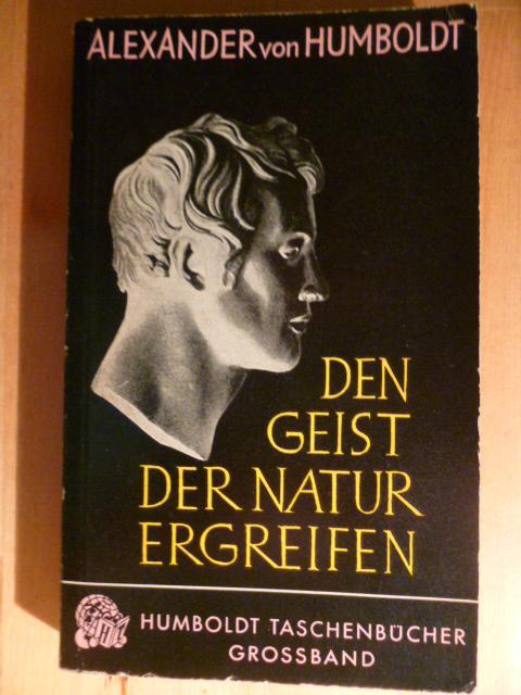 Den Geist der Natur ergreifen. Das Werk: Humboldt, Alexander von.