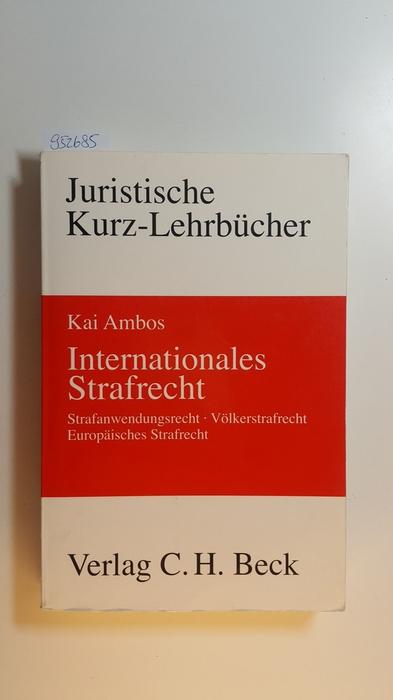 Internationales Strafrecht : Strafanwendungsrecht, Völkerstrafrecht, europäisches Strafrecht: Ambos, Kai
