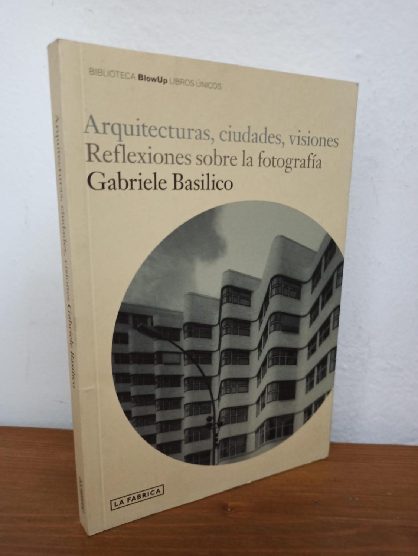 ARQUITECTURA, CIUDADES, VISIONES :Reflexiones sobre la fotografía - Gabriele Basilico