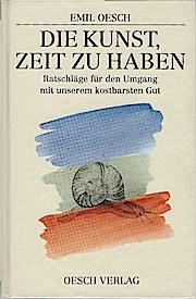 Die Kunst, Zeit zu haben : Ratschläge für den Umgang mit unserem kostbarsten Gut. - Emil Oesch
