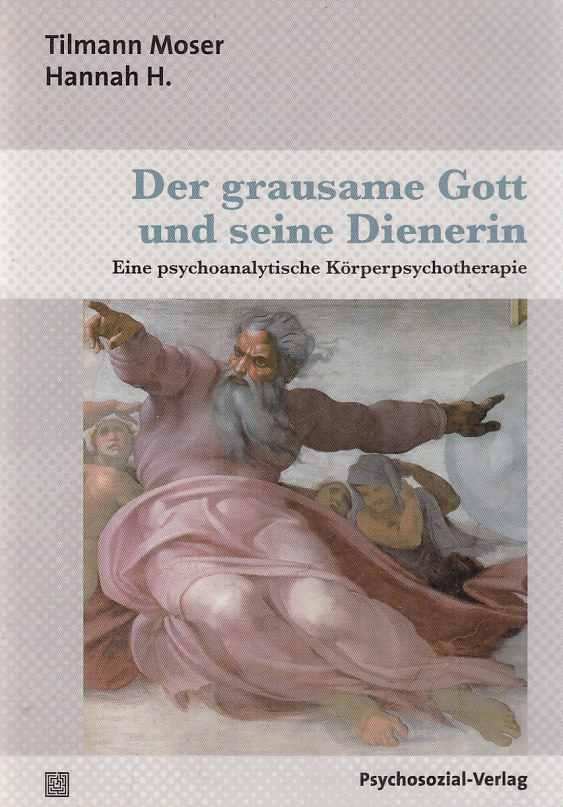 Der grausame Gott und seine Dienerin : eine psychoanalytische Körperpsychotherapie. Tilmann Moser ; Hannah H. / Therapie & Beratung. - Moser, Tilmann (u.a.)