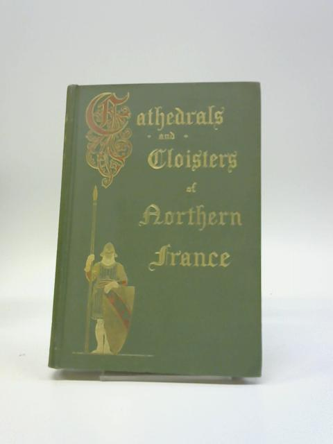 Cathedrals And Cloisters Of Northern France. In: E. Whitlock Rose