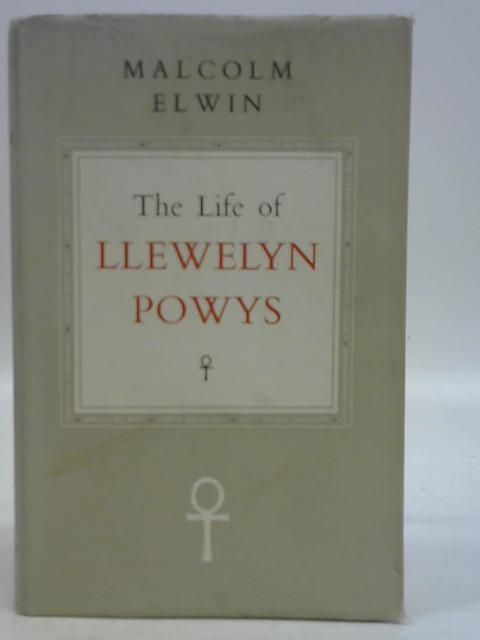The Life of Llewelyn Powys: Malcolm Elwin