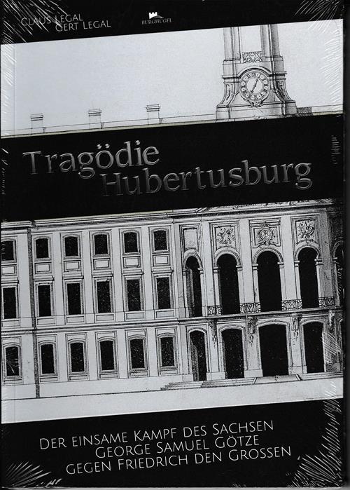 Tragödie Hubertusburg. Der einsame Kampf des Sachsen George Samuel Götze gegen Friedrich den Großen. - Legal, Claus / Legal, Gert