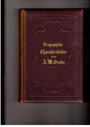 Geographische Charakterbilder in abgerundeten Gemälden aus der: A. W. Grube