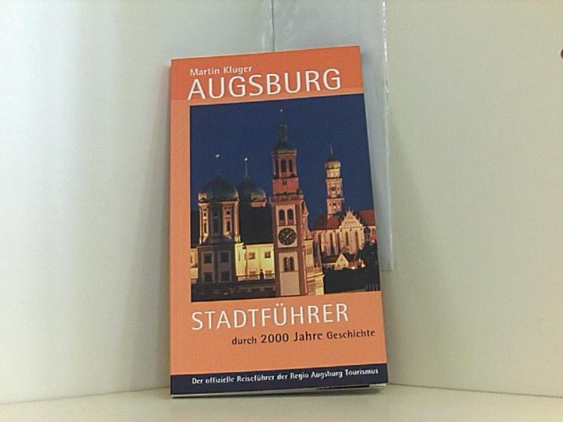 Augsburg: Stadtführer durch 2000 Jahre Geschichte. Der offizielle Reiseführer der Regio Augsburg Stadtführer durch 2000 Jahre Geschichte - REGIO Augsburg Tourismus, GmbH, Martin Kluger und B Kleiner Wolfgang