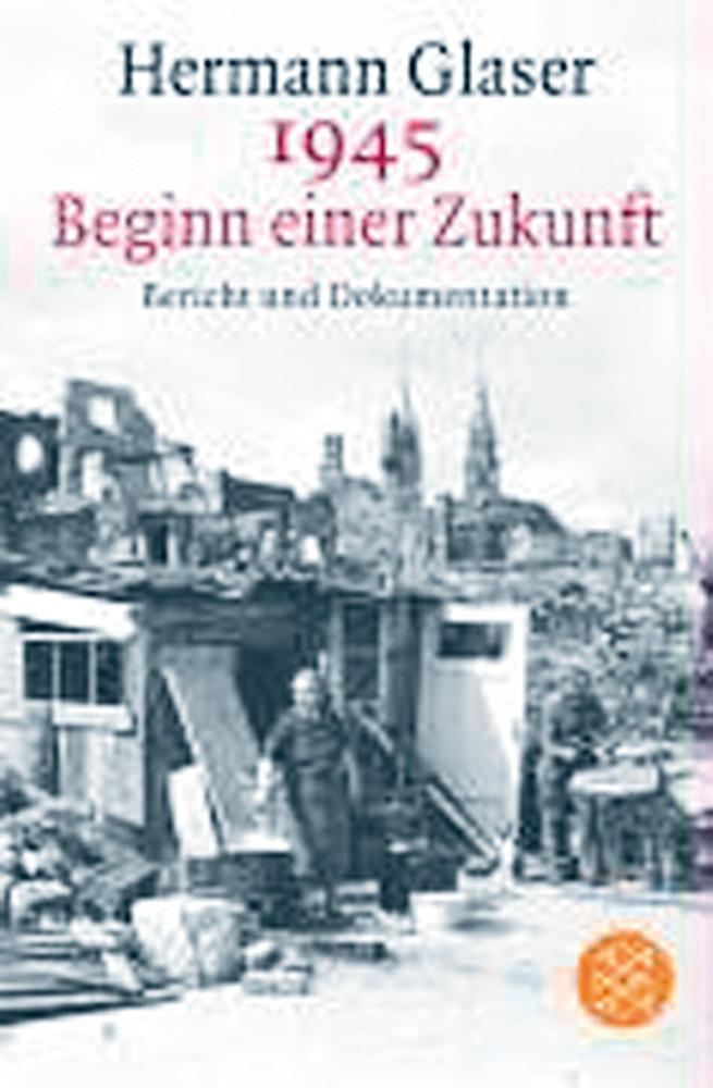 1945 Beginn einer Zukunft. Bericht und Dokumentation: H. Glaser