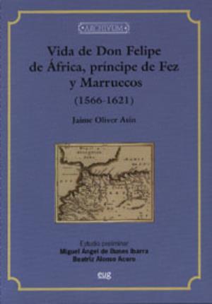 Vida de Don Felipe de África, príncipe de Fez y Marruecos (1556-1621) - Oliver Asín, Jaime