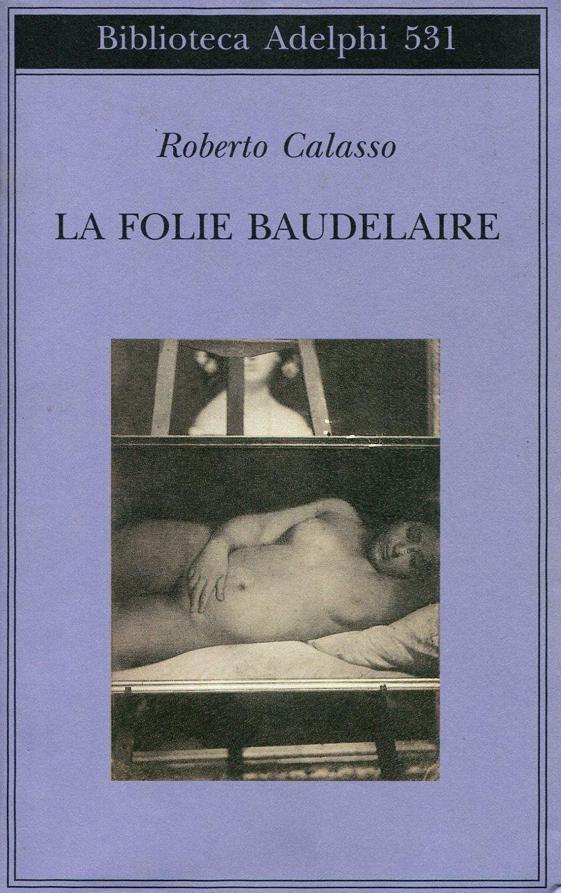 La Folie Baudelaire - CALASSO, Roberto (Firenze, 1941)