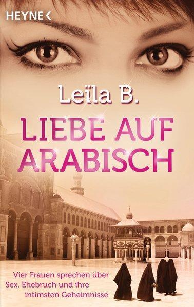 Liebe auf Arabisch: Vier Frauen sprechen über Sex, Ehebruch und ihre intimsten Geheimnisse - Falk, Dietlind und Leïla B.