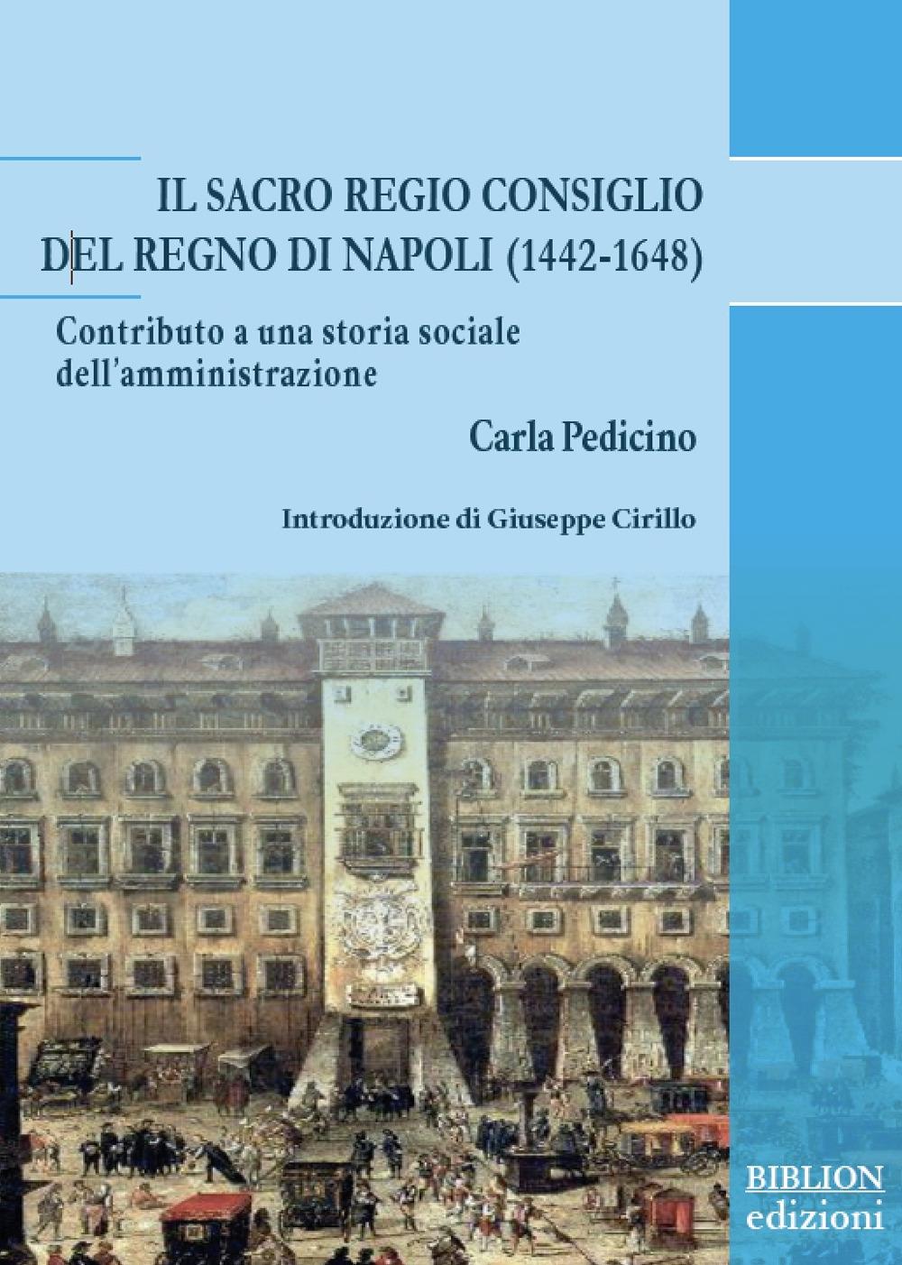 Il Sacro Regio Consiglio del Regno di Napoli (1442-1648). Contributo a una storia sociale dell'amministrazione - Carla Pedicino