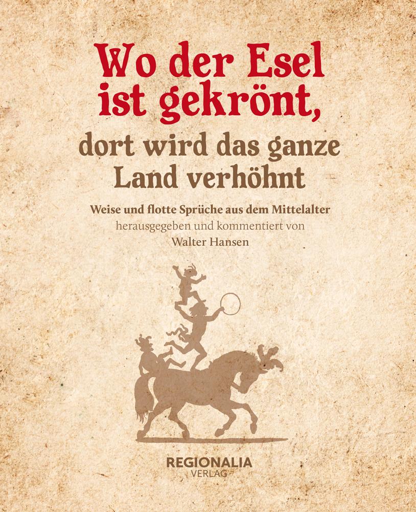 Wo der Esel ist gekrönt, dort wird das ganze Land verhöhnt. Weise und flotte Sprüche aus dem Mittelalter. - Von Walter Hansen. Rheinbach 2019.