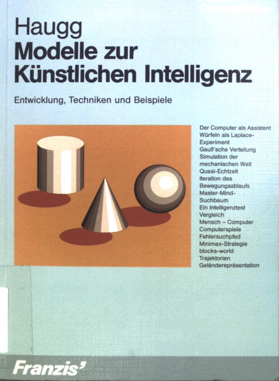 Modelle zur künstlichen Intelligenz : Entwicklung, Techniken: Haugg, Friedrich:
