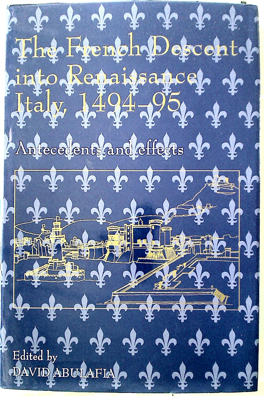 The French Descent into Renaissance Italy, 1494 - 95: Antecedents and Effects. - Abulafia, David [Ed]