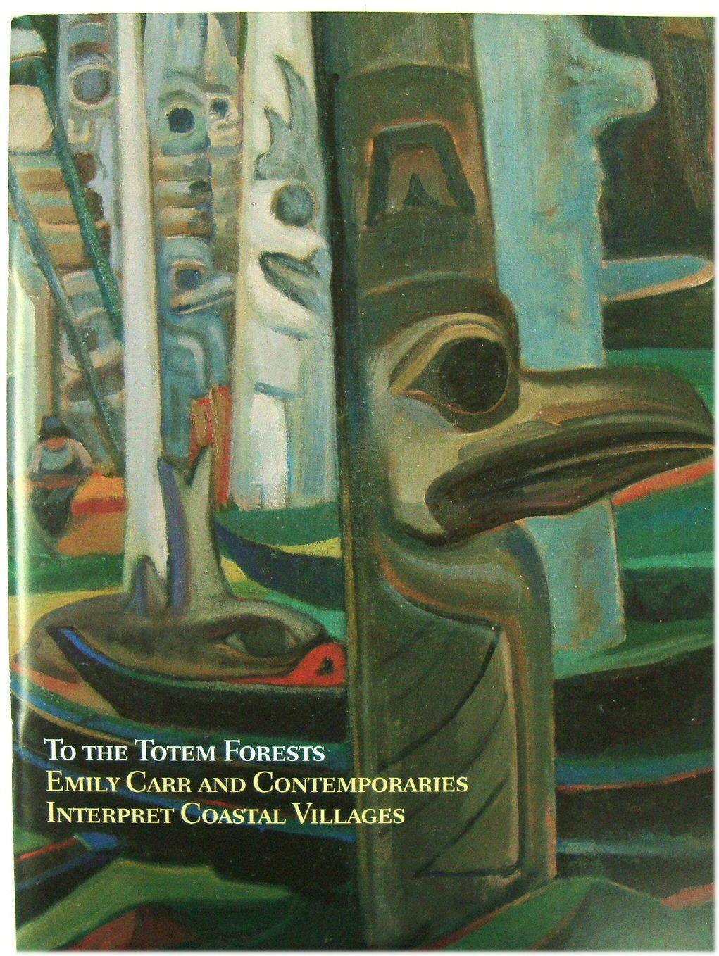 To the Totem Forests: Emily Carr and Contemporaries Interpret Coastal Villages - Carr, Emily