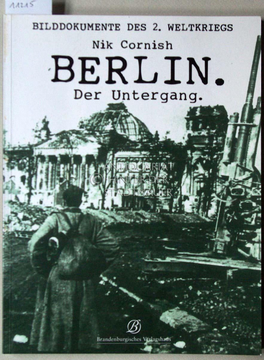 Berlin. Der Untergang. [= Bilddokumente des 2. Weltkriegs] (Dt. Übers.: Christoph Birnbaum) - Cornish, Nik