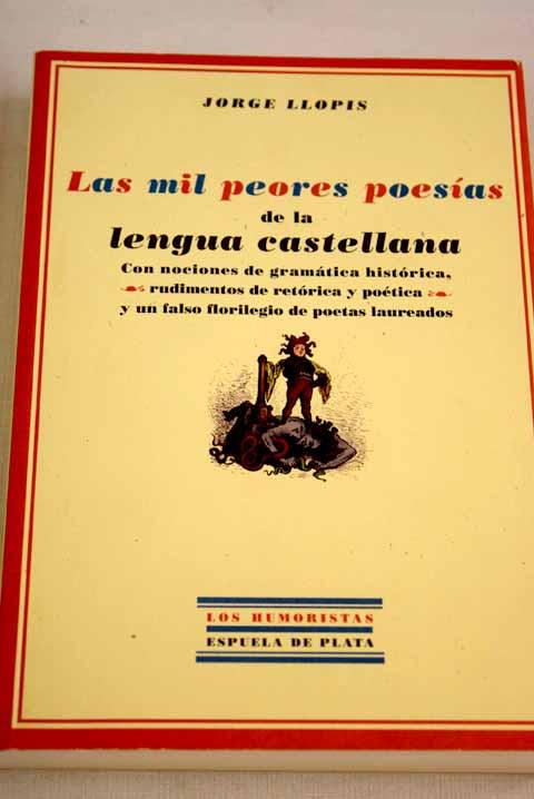 Las mil peores poesías de la lengua castellana: con nociones de gramática histórica, rudimentos de retórica y poética y un falso florilegio de poetas laureados - Llopis, Jorge