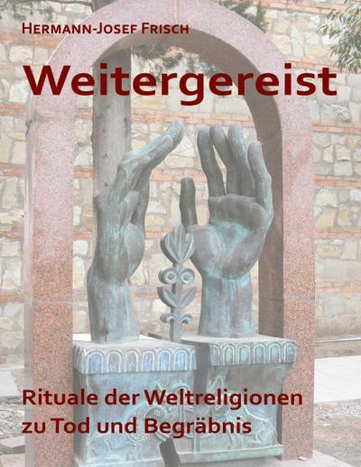 Weitergereist : Rituale der Weltreligionen zu Tod und Begräbnis - Hermann-Josef Frisch
