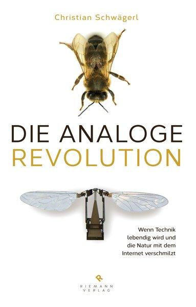 Die analoge Revolution Wenn Technik lebendig wird: Schwägerl, Christian: