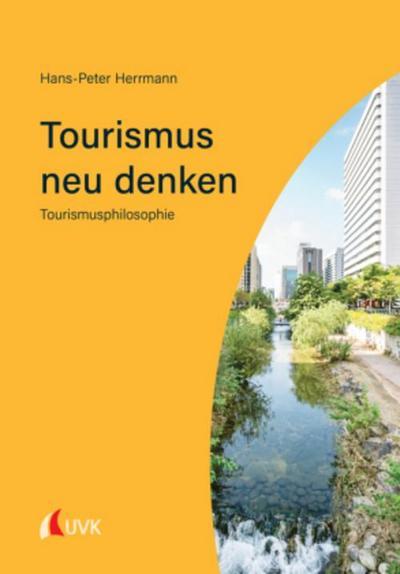 Tourismus neu denken : Tourismusphilosophie: Hans-Peter Herrmann