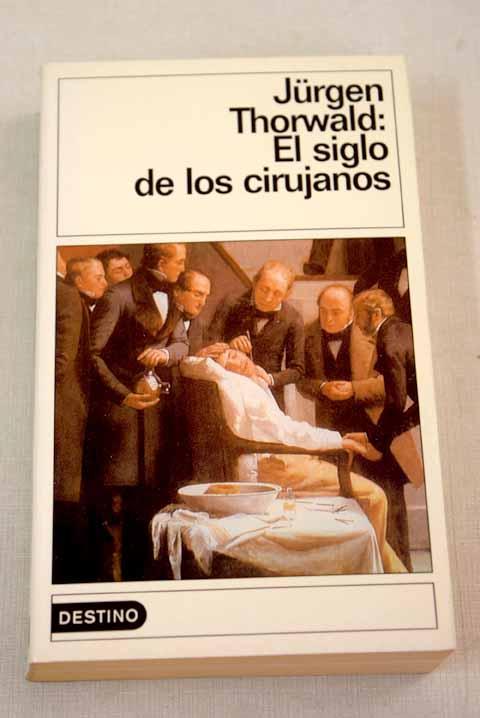 El siglo de los cirujanos: según las notas de mi abuelo, el cirujano H. St. Hartmann - Thorwald, Jurgen