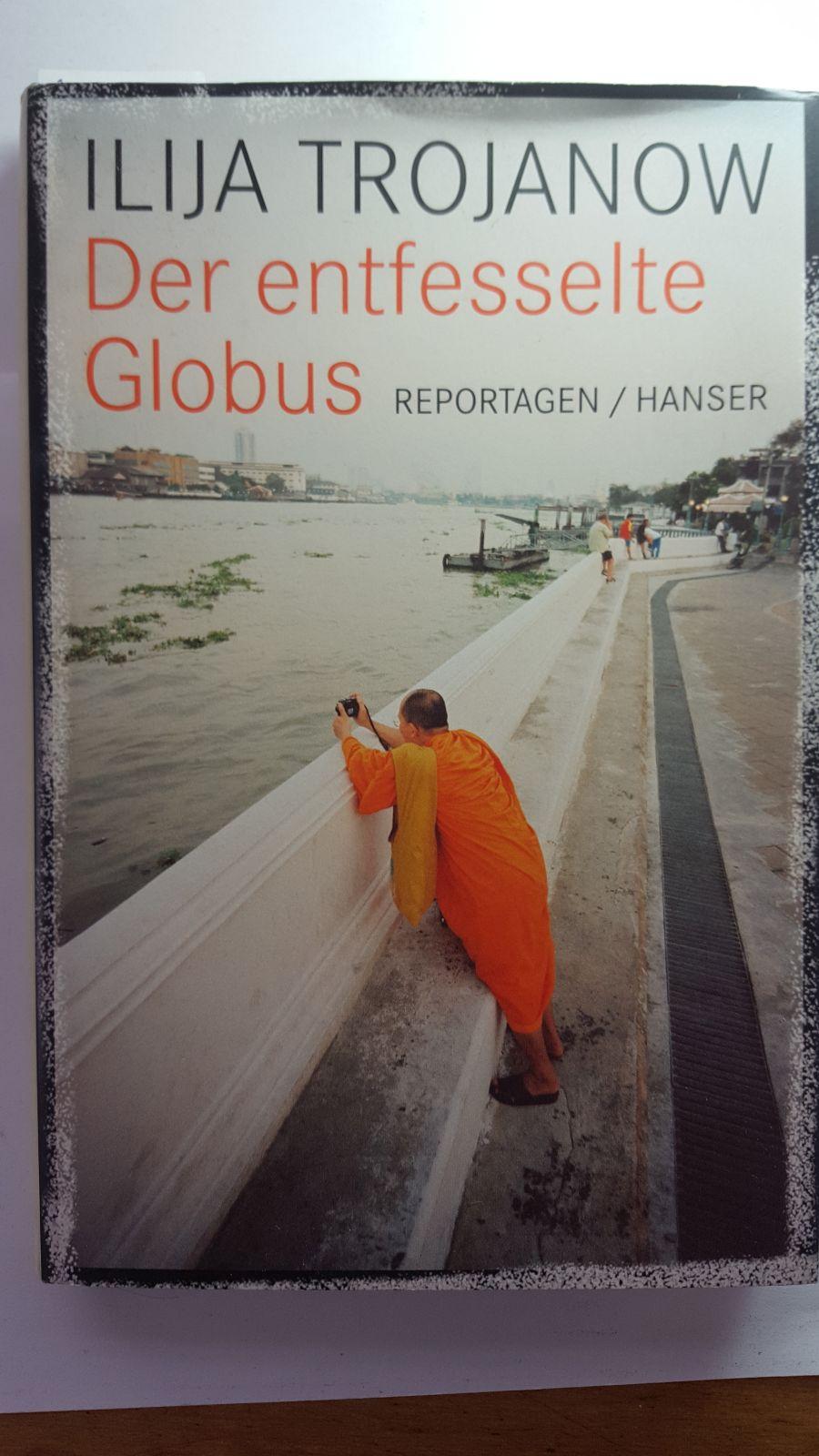 Der entfesselte Globus: Reportagen.: Trojanow, Ilija: