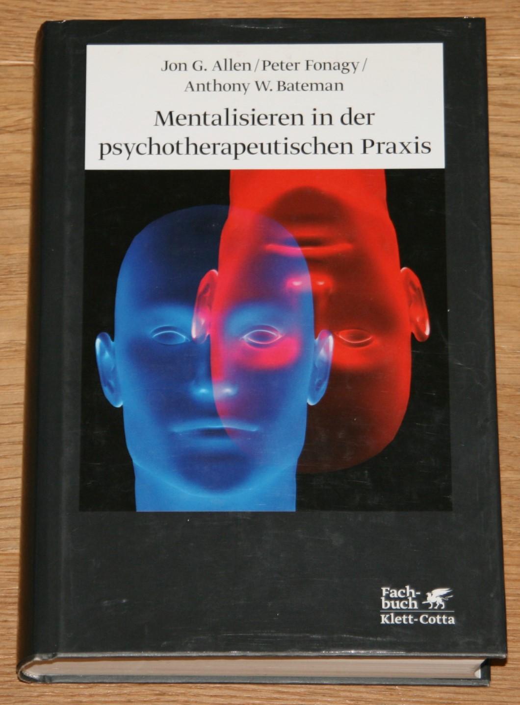 Mentalisieren in der psychotherapeutischen Praxis. [ Aus dem Engl. von Elisabeth Vorspohl] - Allen, Jon G., Peter Fonagy und Anthony W. Bateman