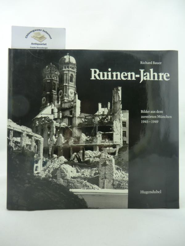 Ruinen-Jahre : Bilder aus dem zerstörten München: Bauer, Richard: