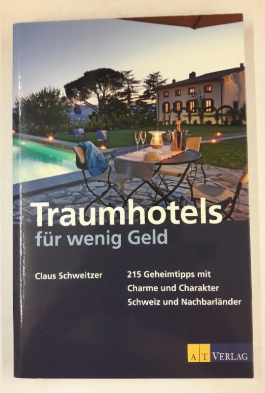 Traumhotels für wenig Geld. 215 Geheimtipps mit Charme und Charakter - Schweiz und Nachbarländer - Schweitzer, Claus