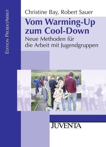 Vom Warming-Up zum Cool-Down: Neue Methoden für die Arbeit mit Jugendgruppen (Edition ProjektArbeit) - Bay, Christine und Robert Sauer