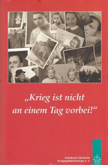 Krieg ist nicht an einem Tag vorbei! Erlebnisberichte von Mitgliedern, Freunden und Förderern des Volksbundes Deutsche Kriegsgräberfürsorge e.V. über das Kriegsende 1945